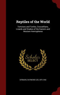 Reptiles of the World: Tortoises and Turtles, Crocodilians, Lizards and Snakes of the Eastern and Western Hemispheres, Ditmars, Raymond Lee