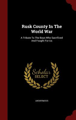 Rusk County In The World War: A Tribute To The Boys Who Sacrificed And Fought For Us, Anonymous