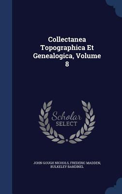 Collectanea Topographica Et Genealogica, Volume 8, Nichols, John Gough; Madden, Frederic; Bandinel, Bulkeley