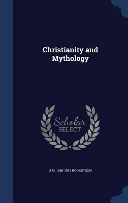 Christianity and Mythology, Robertson, J M. 1856-1933