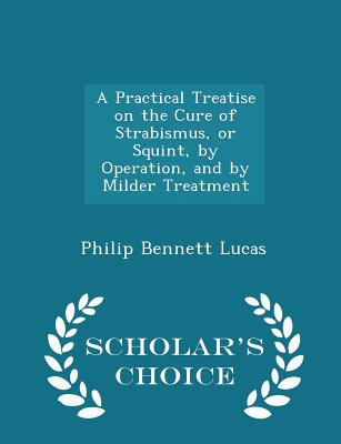 A Practical Treatise on the Cure of Strabismus, or Squint, by Operation, and by Milder Treatment - Scholar's Choice Edition, Lucas, Philip Bennett
