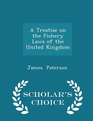 A Treatise on the Fishery Laws of the United Kingdom - Scholar's Choice Edition, Paterson, James
