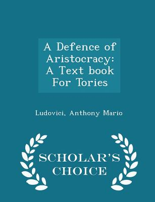 A Defence of Aristocracy: A Text book For Tories - Scholar's Choice Edition, Mario, Ludovici Anthony
