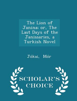 The Lion of Janina; or, The Last Days of the Janissaries, a Turkish Novel - Scholar's Choice Edition, M�r, J�kai