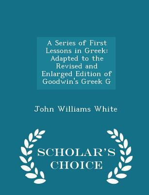 A Series of First Lessons in Greek: Adapted to the Revised and Enlarged Edition of Goodwin's Greek G - Scholar's Choice Edition, White, John Williams