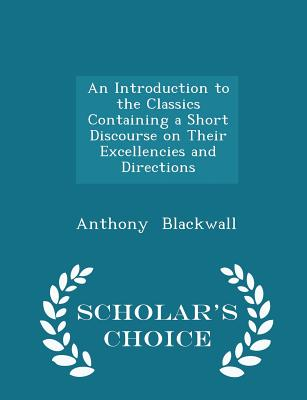 An Introduction to the Classics Containing a Short Discourse on Their Excellencies and Directions - Scholar's Choice Edition, Blackwall, Anthony