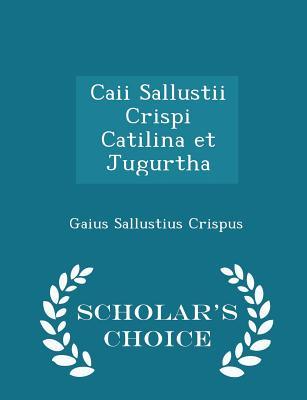 Caii Sallustii Crispi Catilina et Jugurtha - Scholar's Choice Edition, Crispus, Gaius Sallustius
