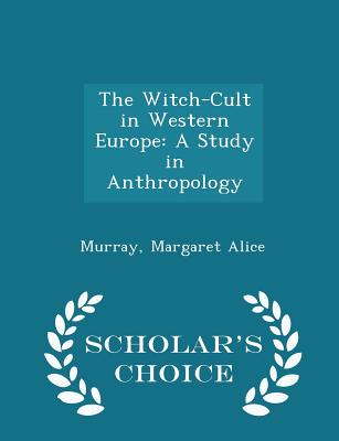 The Witch-Cult in Western Europe: A Study in Anthropology - Scholar's Choice Edition, Alice, Murray Margaret