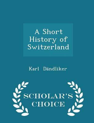 A Short History of Switzerland - Scholar's Choice Edition, D�ndliker, Karl