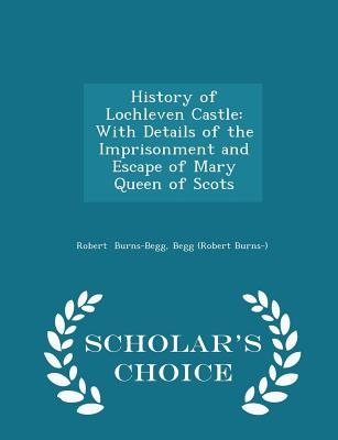 History of Lochleven Castle: With Details of the Imprisonment and Escape of Mary Queen of Scots - Scholar's Choice Edition, Burns-Begg, Begg (Robert Burns-) Robert