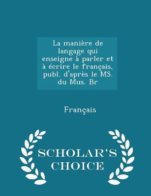 La mani�re de langage qui enseigne � parler et � �crire le fran�ais, publ. d'apr�s le MS. du Mus. Br - Scholar's Choice Edition, Fran�ais