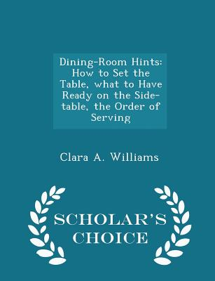 Dining-Room Hints: How to Set the Table, what to Have Ready on the Side-table, the Order of Serving - Scholar's Choice Edition, Williams, Clara A.