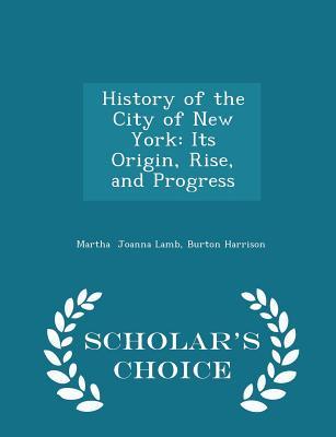 History of the City of New York: Its Origin, Rise, and Progress - Scholar's Choice Edition, Joanna Lamb, Burton Harrison Martha