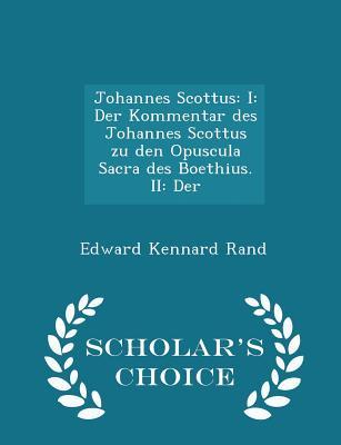Johannes Scottus: I: Der Kommentar des Johannes Scottus zu den Opuscula Sacra des Boethius. II: Der - Scholar's Choice Edition, Rand, Edward Kennard