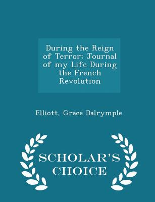 During the Reign of Terror; Journal of my Life During the French Revolution - Scholar's Choice Edition, Dalrymple, Elliott Grace