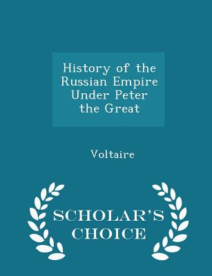 History of the Russian Empire Under Peter the Great - Scholar's Choice Edition, Voltaire