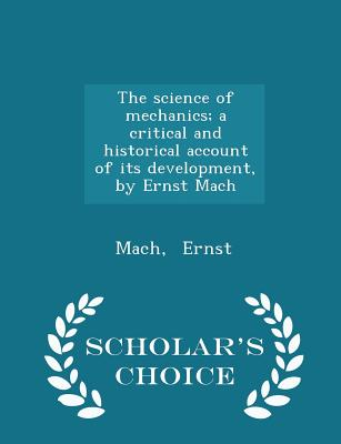 The science of mechanics; a critical and historical account of its development, by Ernst Mach - Scholar's Choice Edition, Ernst, Mach