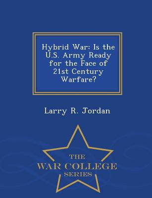 Hybrid War: Is the U.S. Army Ready for the Face of 21st Century Warfare? - War College Series, Jordan, Larry R.