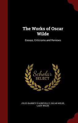The Works of Oscar Wilde: Essays, Criticisms and Reviews, d'Aurevilly, Jules Barbey; Wilde, Oscar; Wilde, Lady