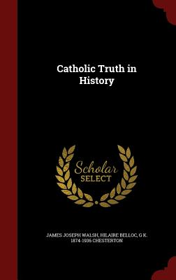 Catholic Truth in History, Walsh, James Joseph; Belloc, Hilaire; Chesterton, G K. 1874-1936