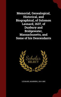 Memorial, Genealogical, Historical, and Biographical, of Solomon Leonard, 1637, of Duxbury and Bridgewater, Massachusetts, and Some of his Descendants, 1814-1885, Leonard Manning