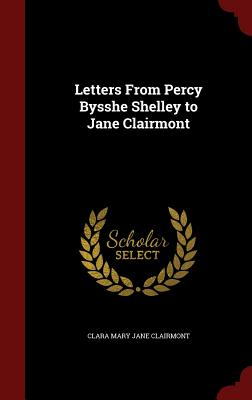 Letters From Percy Bysshe Shelley to Jane Clairmont, Clairmont, Clara Mary Jane