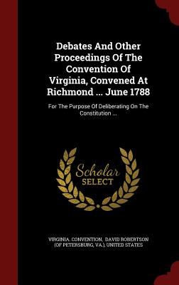 Debates And Other Proceedings Of The Convention Of Virginia, Convened At Richmond ... June 1788: For The Purpose Of Deliberating On The Constitution ..., Convention, Virginia.; Va.)