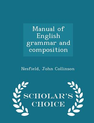 Manual of English grammar and composition - Scholar's Choice Edition, Nesfield, John Collinson