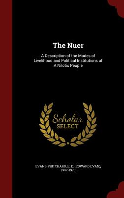 The Nuer: A Description of the Modes of Livelihood and Political Institutions of A Nilotic People, Evans-Pritchard, E E. 1902-1973