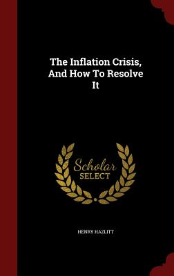 The Inflation Crisis, And How To Resolve It, Hazlitt, Henry
