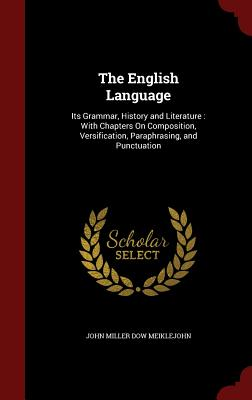 The English Language: Its Grammar, History and Literature : With Chapters On Composition, Versification, Paraphrasing, and Punctuation, Meiklejohn, John Miller Dow