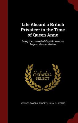 Life Aboard a British Privateer in the Time of Queen Anne: Being the Journal of Captain Woodes Rogers, Master Mariner, Rogers, Woodes; Leslie, Robert C. 1826- ill