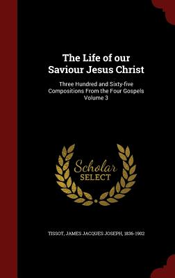 The Life of our Saviour Jesus Christ: Three Hundred and Sixty-five Compositions From the Four Gospels Volume 3