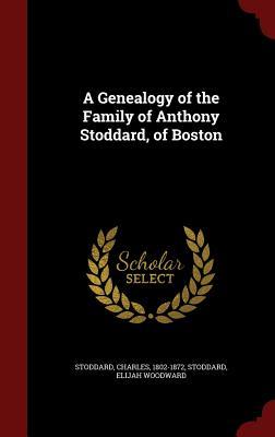 A Genealogy of the Family of Anthony Stoddard, of Boston, 1802-1872, Stoddard Charles; Woodward, Stoddard Elijah