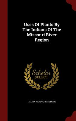 Uses Of Plants By The Indians Of The Missouri River Region, Gilmore, Melvin Randolph