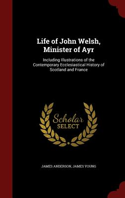 Life of John Welsh, Minister of Ayr: Including Illustrations of the Contemporary Ecclesiastical History of Scotland and France, Anderson, James; Young, James