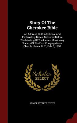 Story Of The Cherokee Bible: An Address, With Additional And Explanatory Notes, Delivered Before The Meeting Of The Ladies' Missionary Society Of The ... Church, Ithaca, N. Y., Feb. 5, 1897, Foster, George Everett