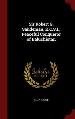 Sir Robert G. Sandeman, K.C.S.I., Peaceful Conqueror of Baluchistan, Tucker, A. L. P.
