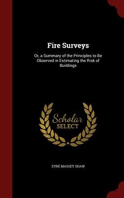Fire Surveys: Or, a Summary of the Principles to Be Observed in Estimating the Risk of Buildings, Shaw, Eyre Massey