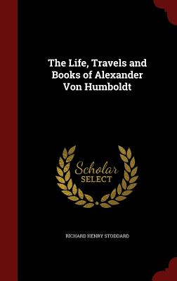The Life, Travels and Books of Alexander Von Humboldt, Stoddard, Richard Henry