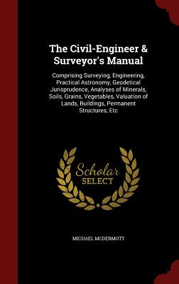 The Civil-Engineer & Surveyor's Manual: Comprising Surveying, Engineering, Practical Astronomy, Geodetical Jurisprudence, Analyses of Minerals, Soils, ... Lands, Buildings, Permanent Structures, Etc, McDermott, Michael