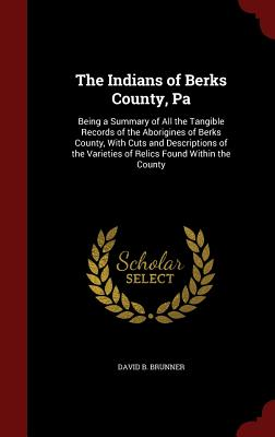 The Indians of Berks County, Pa: Being a Summary of All the Tangible Records of the Aborigines of Berks County, With Cuts and Descriptions of the Varieties of Relics Found Within the County, Brunner, David B.