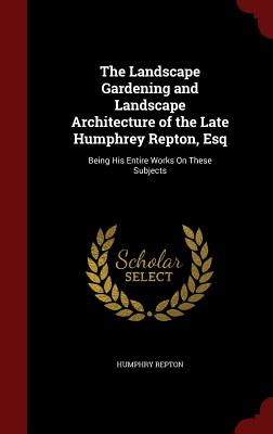 The Landscape Gardening and Landscape Architecture of the Late Humphrey Repton, Esq: Being His Entire Works On These Subjects, Repton, Humphry