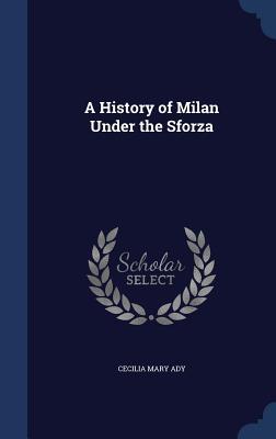 A History of Milan Under the Sforza, Ady, Cecilia Mary