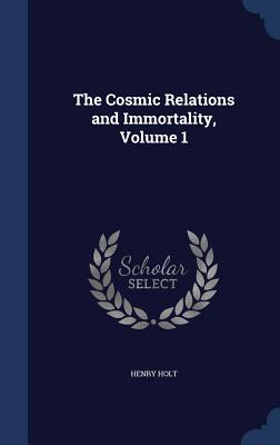 The Cosmic Relations and Immortality, Volume 1, Holt, Henry