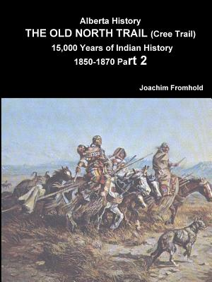 Alberta History: The Old North Trail (Cree Trail) 15,000 Years of Indian History 1850-1870 Part 2, Fromhold, Joachim