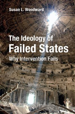 The Ideology of Failed States: Why Intervention Fails, Woodward, Susan L.