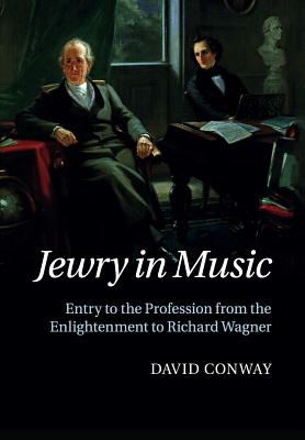 Jewry in Music: Entry to the Profession from the Enlightenment to Richard Wagner, Conway, David
