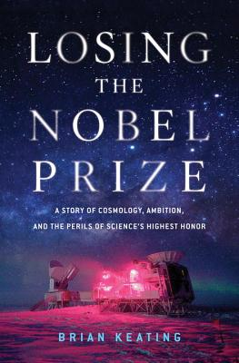 Losing the Nobel Prize: A Story of Cosmology, Ambition, and the Perils of Science's Highest Honor, Brian Keating
