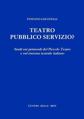 Image for Teatro Pubblico Servizio? Studi sui primordi del Piccolo Teatro e sul sistema teatrale italiano (Italian Edition)